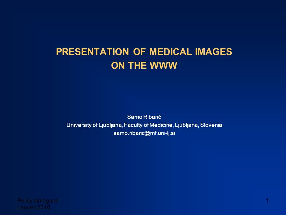 Policy dialogues Leuven 2010 1 PRESENTATION OF MEDICAL IMAGES ON THE WWW Samo Ribarič University of Ljubljana, Faculty of Medicine, Ljubljana, Sloveni