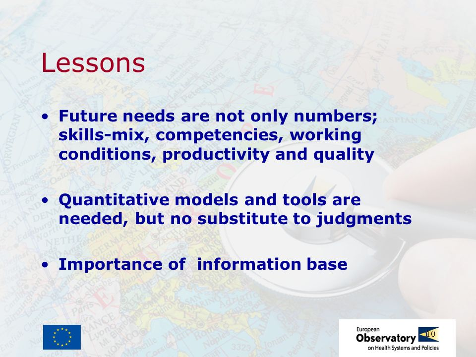 10 Lessons Future needs are not only numbers; skills-mix, competencies, working conditions, productivity and quality Quantitative models and tools are needed, but no substitute to judgments Importance of information base