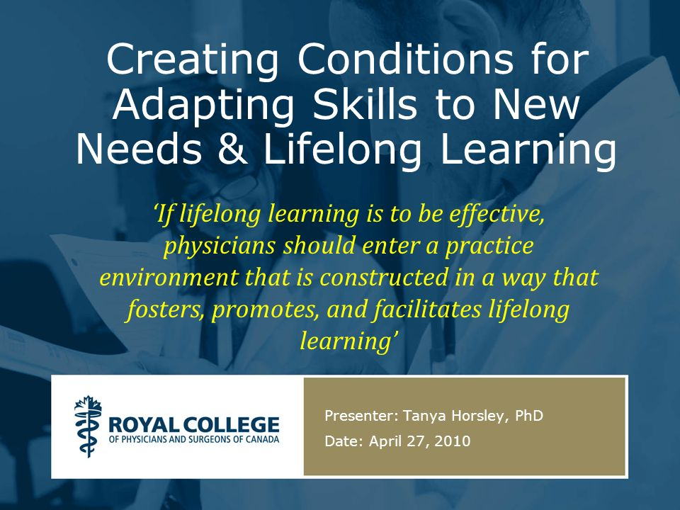 Creating Conditions for Adapting Skills to New Needs & Lifelong Learning Presenter: Tanya Horsley, PhD Date: April 27, 2010 If lifelong learning is to be effective, physicians should enter a practice environment that is constructed in a way that fosters, promotes, and facilitates lifelong learning