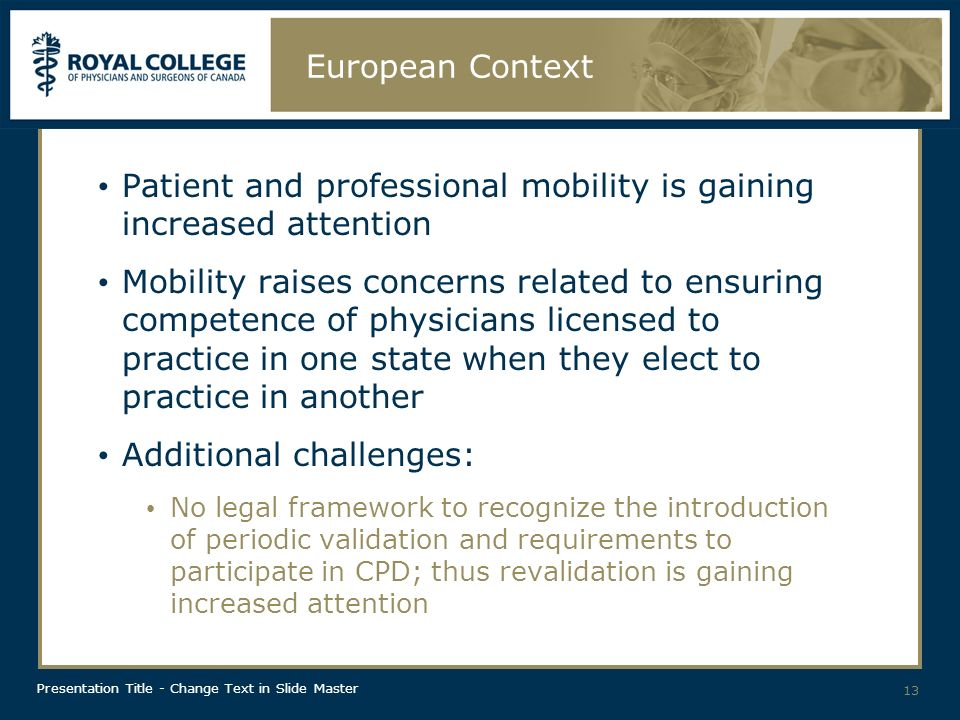 Presentation Title - Change Text in Slide Master European Context Patient and professional mobility is gaining increased attention Mobility raises concerns related to ensuring competence of physicians licensed to practice in one state when they elect to practice in another Additional challenges: No legal framework to recognize the introduction of periodic validation and requirements to participate in CPD; thus revalidation is gaining increased attention 13