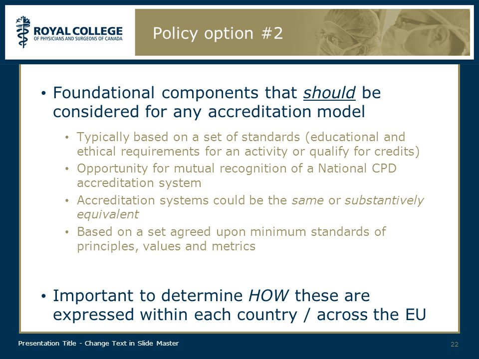 Presentation Title - Change Text in Slide Master Policy option #2 Foundational components that should be considered for any accreditation model Typically based on a set of standards (educational and ethical requirements for an activity or qualify for credits) Opportunity for mutual recognition of a National CPD accreditation system Accreditation systems could be the same or substantively equivalent Based on a set agreed upon minimum standards of principles, values and metrics Important to determine HOW these are expressed within each country / across the EU 22