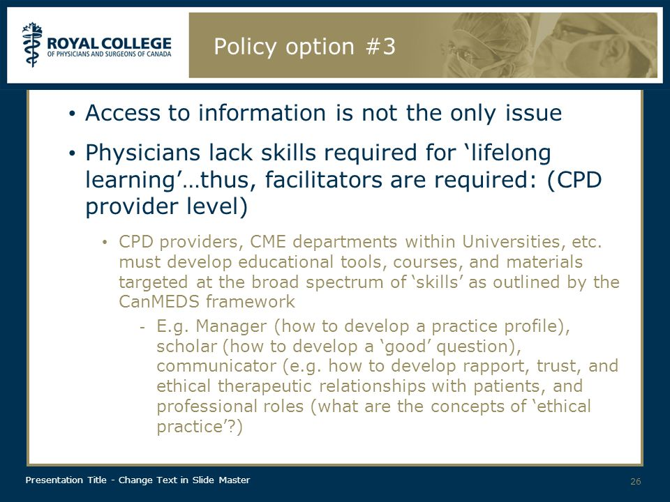 Presentation Title - Change Text in Slide Master Policy option #3 Access to information is not the only issue Physicians lack skills required for lifelong learning…thus, facilitators are required: (CPD provider level) CPD providers, CME departments within Universities, etc.