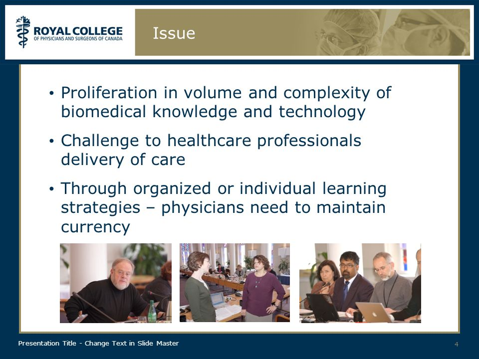 Presentation Title - Change Text in Slide Master 4 Issue Proliferation in volume and complexity of biomedical knowledge and technology Challenge to healthcare professionals delivery of care Through organized or individual learning strategies – physicians need to maintain currency