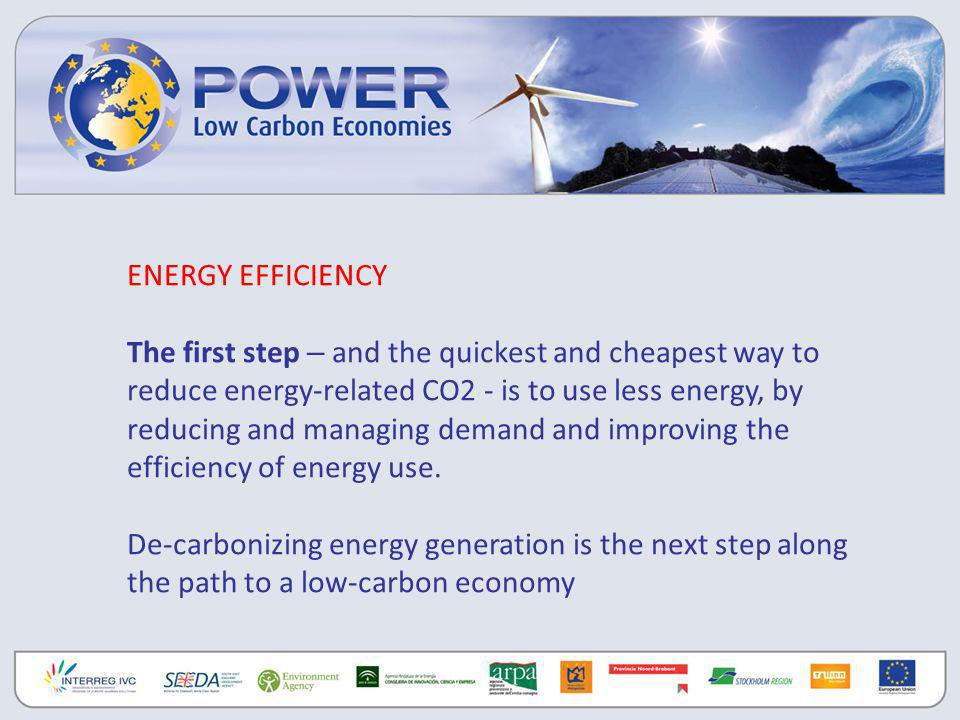 ENERGY EFFICIENCY The first step – and the quickest and cheapest way to reduce energy-related CO2 - is to use less energy, by reducing and managing demand and improving the efficiency of energy use.