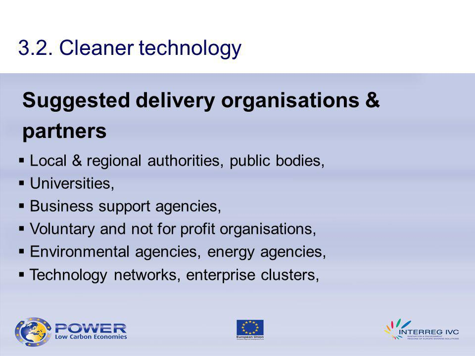 Suggested delivery organisations & partners Local & regional authorities, public bodies, Universities, Business support agencies, Voluntary and not for profit organisations, Environmental agencies, energy agencies, Technology networks, enterprise clusters, 3.2.