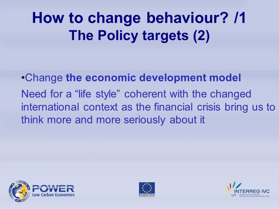 How to change behaviour? /1 The Policy targets (2) Change the economic development model Need for a life style coherent with the changed international