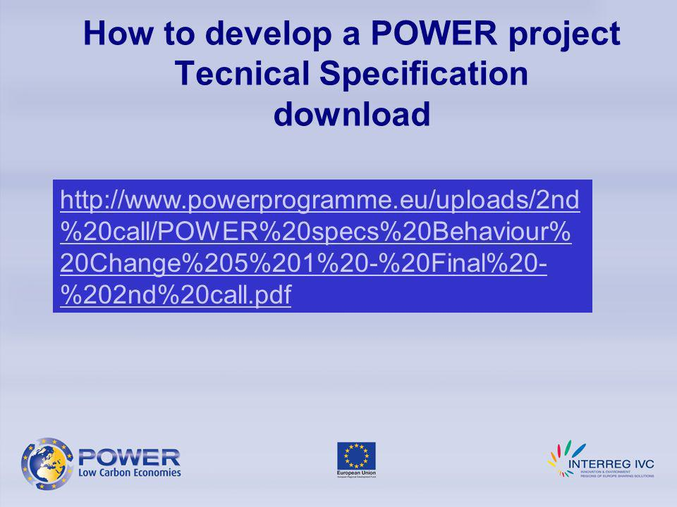 How to develop a POWER project Tecnical Specification download http://www.powerprogramme.eu/uploads/2nd %20call/POWER%20specs%20Behaviour% 20Change%205%201%20-%20Final%20- %202nd%20call.pdf
