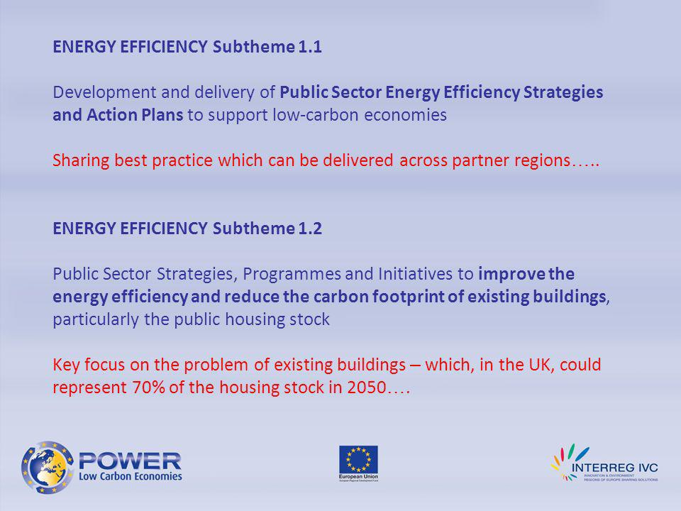 ENERGY EFFICIENCY Subtheme 1.1 Development and delivery of Public Sector Energy Efficiency Strategies and Action Plans to support low-carbon economies Sharing best practice which can be delivered across partner regions …..