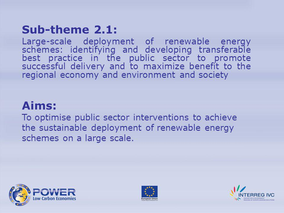Sub-theme 2.1: Large-scale deployment of renewable energy schemes: identifying and developing transferable best practice in the public sector to promote successful delivery and to maximize benefit to the regional economy and environment and society Aims: To optimise public sector interventions to achieve the sustainable deployment of renewable energy schemes on a large scale.