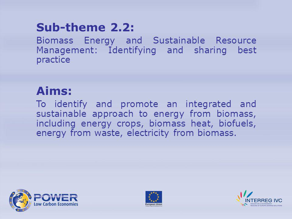 Sub-theme 2.2: Biomass Energy and Sustainable Resource Management: Identifying and sharing best practice Aims: To identify and promote an integrated a