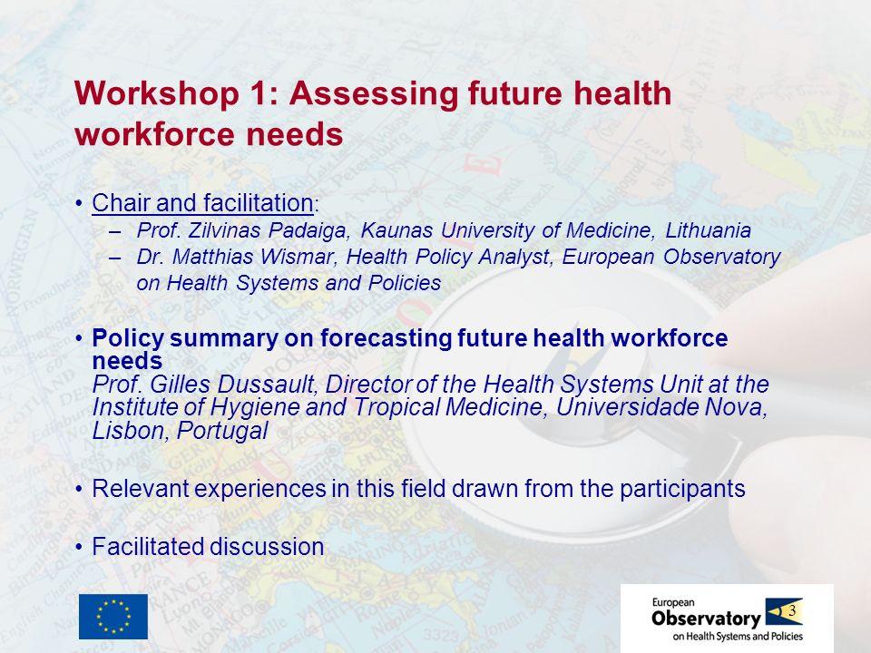 3 Workshop 1: Assessing future health workforce needs Chair and facilitation : –Prof. Zilvinas Padaiga, Kaunas University of Medicine, Lithuania –Dr.