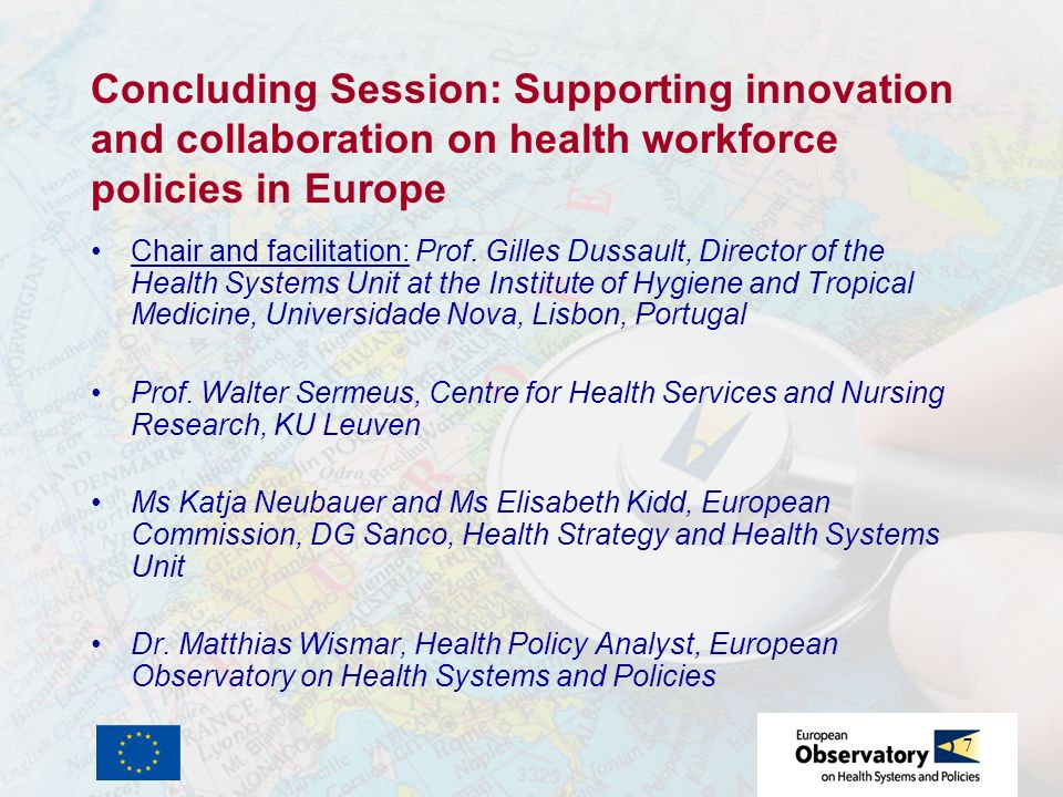 7 Concluding Session: Supporting innovation and collaboration on health workforce policies in Europe Chair and facilitation: Prof. Gilles Dussault, Di