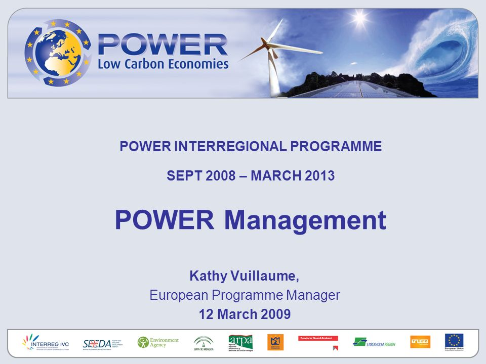 POWER INTERREGIONAL PROGRAMME SEPT 2008 – MARCH 2013 POWER Management Kathy Vuillaume, European Programme Manager 12 March 2009