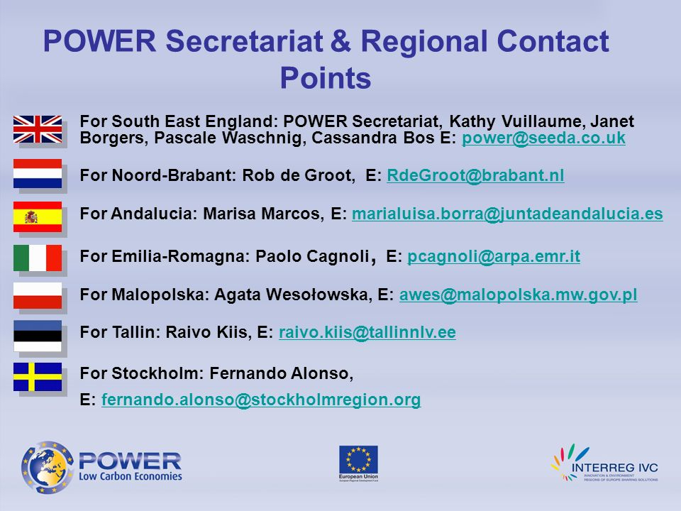 POWER Secretariat & Regional Contact Points For South East England: POWER Secretariat, Kathy Vuillaume, Janet Borgers, Pascale Waschnig, Cassandra Bos E: For Noord-Brabant: Rob de Groot, E: For Andalucia: Marisa Marcos, E: For Emilia-Romagna: Paolo Cagnoli, E: For Malopolska: Agata Wesołowska, E:  For Tallin: Raivo Kiis, E: For Stockholm: Fernando Alonso, E: