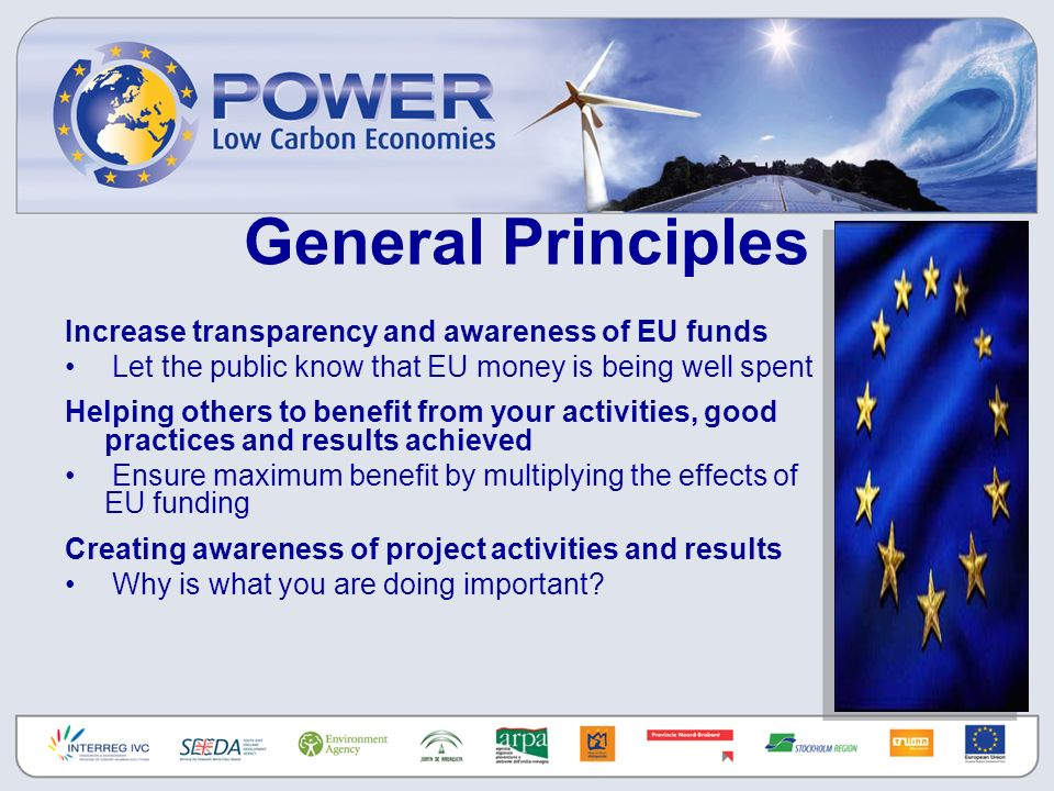 General Principles Increase transparency and awareness of EU funds Let the public know that EU money is being well spent Helping others to benefit from your activities, good practices and results achieved Ensure maximum benefit by multiplying the effects of EU funding Creating awareness of project activities and results Why is what you are doing important