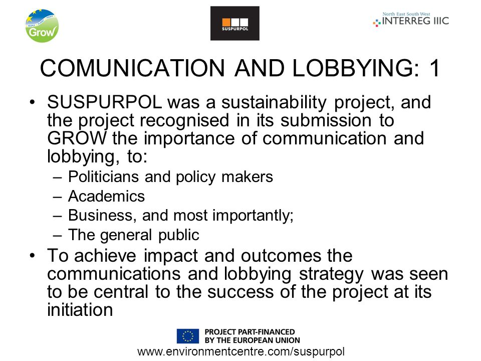 COMUNICATION AND LOBBYING: 1 SUSPURPOL was a sustainability project, and the project recognised in its submission to GROW the importance of communication and lobbying, to: –Politicians and policy makers –Academics –Business, and most importantly; –The general public To achieve impact and outcomes the communications and lobbying strategy was seen to be central to the success of the project at its initiation