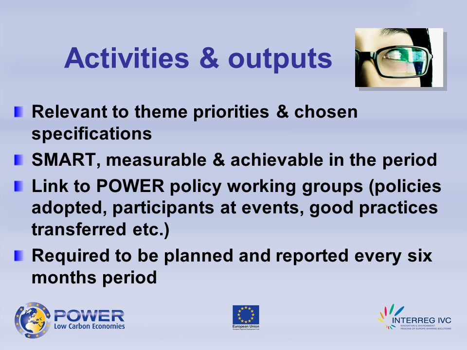 Activities & outputs Relevant to theme priorities & chosen specifications SMART, measurable & achievable in the period Link to POWER policy working groups (policies adopted, participants at events, good practices transferred etc.) Required to be planned and reported every six months period