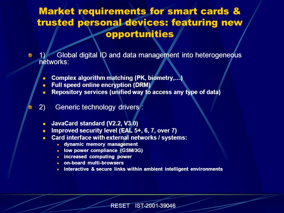 RESET IST Market requirements for smart cards & trusted personal devices: featuring new opportunities 1)Global digital ID and data management into heterogeneous networks: Complex algorithm matching (PK, biometry,…) Full speed online encryption (DRM) Repository services (unified way to access any type of data) 2) Generic technology drivers : JavaCard standard (V2.2, V3.0) Improved security level (EAL 5+, 6, 7, over 7) Card interface with external networks / systems: dynamic memory management low power compliance (GSM/3G) increased computing power on-board multi-browsers Interactive & secure links within ambient intelligent environments