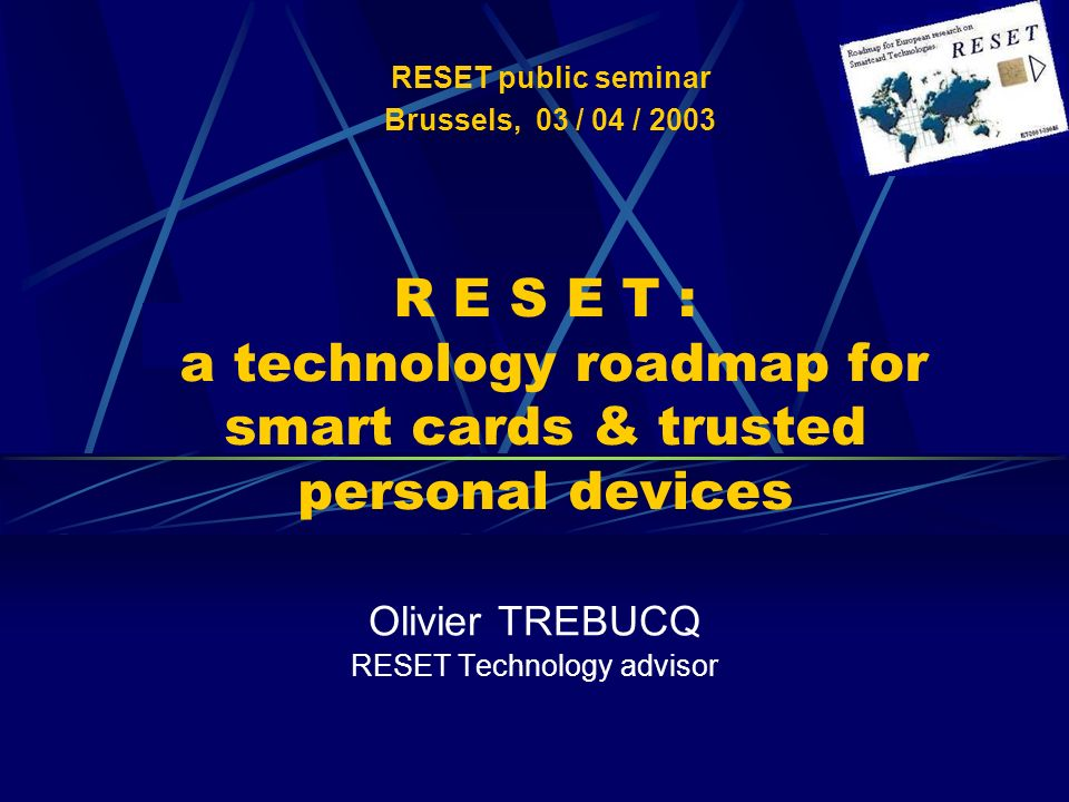 R E S E T : a technology roadmap for smart cards & trusted personal devices Olivier TREBUCQ RESET Technology advisor RESET public seminar Brussels, 03 / 04 / 2003