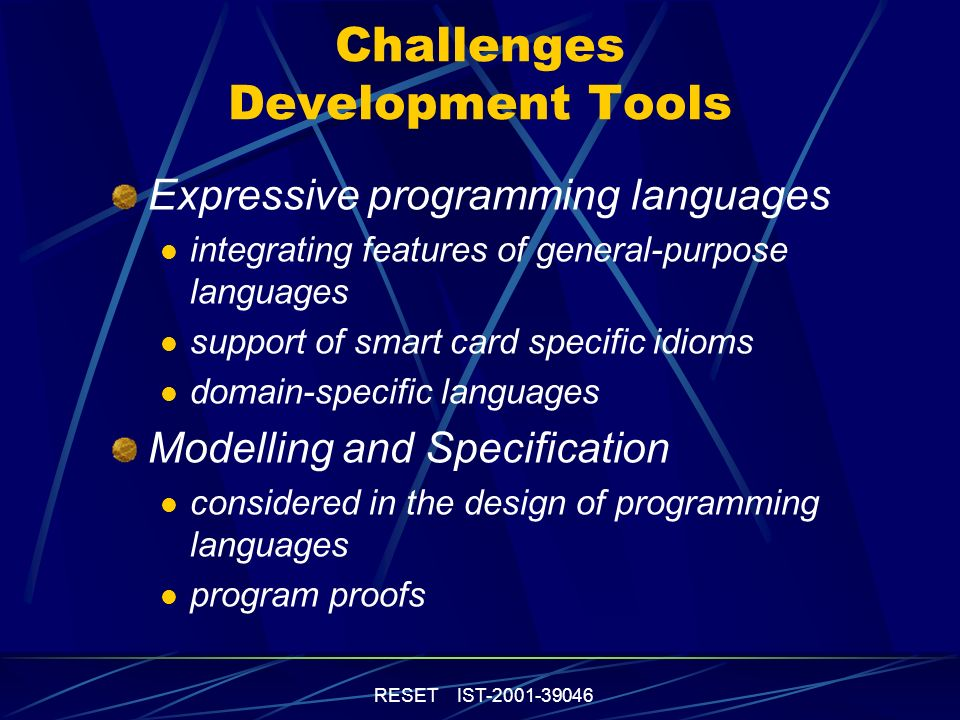 RESET IST-2001-39046 Challenges Development Tools Expressive programming languages integrating features of general-purpose languages support of smart card specific idioms domain-specific languages Modelling and Specification considered in the design of programming languages program proofs