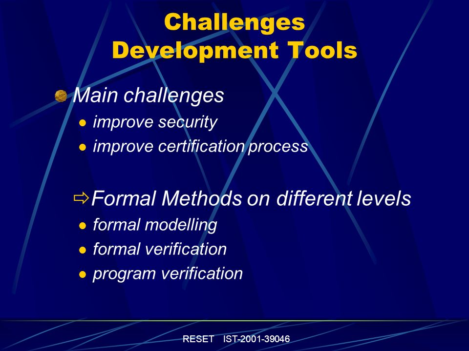 RESET IST-2001-39046 Challenges Development Tools Main challenges improve security improve certification process Formal Methods on different levels formal modelling formal verification program verification