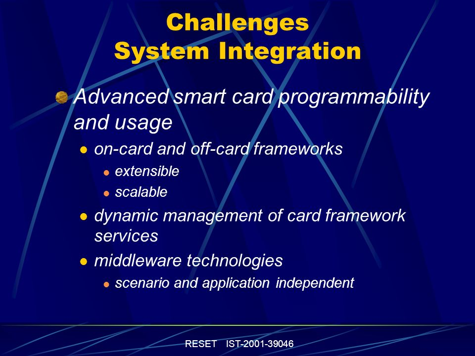 RESET IST-2001-39046 Challenges System Integration Advanced smart card programmability and usage on-card and off-card frameworks extensible scalable dynamic management of card framework services middleware technologies scenario and application independent