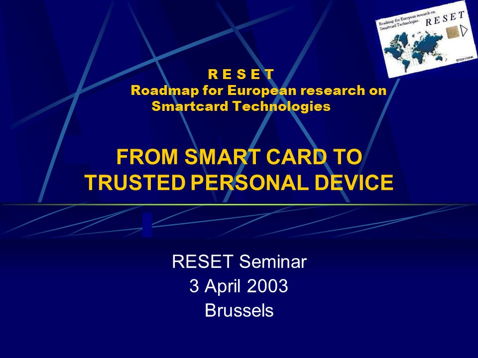 R E S E T Roadmap for European research on Smartcard Technologies RESET Seminar 3 April 2003 Brussels FROM SMART CARD TO TRUSTED PERSONAL DEVICE