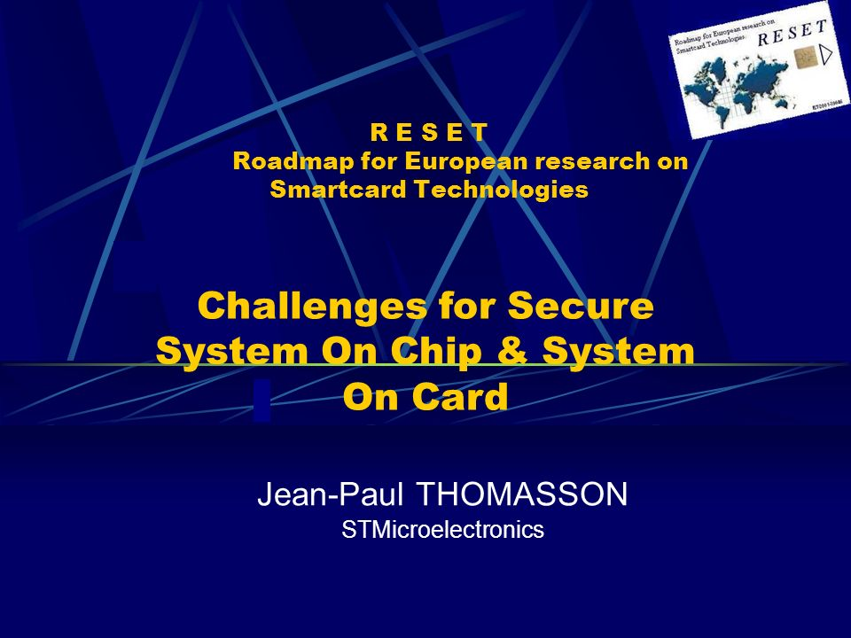 R E S E T Roadmap for European research on Smartcard Technologies Jean-Paul THOMASSON STMicroelectronics Challenges for Secure System On Chip & System On Card