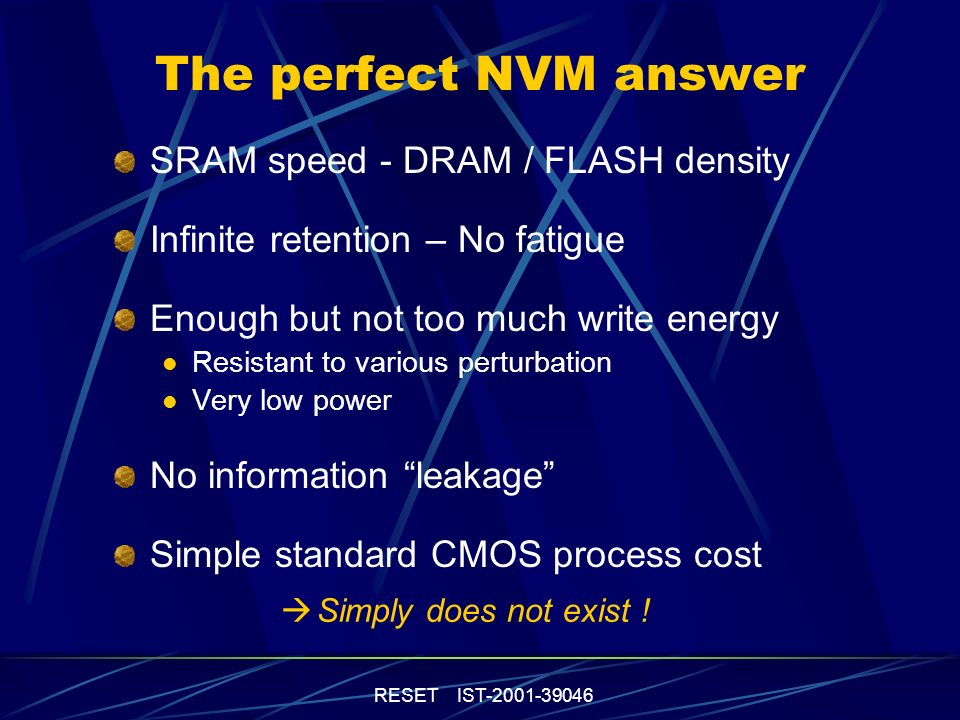 RESET IST-2001-39046 The perfect NVM answer SRAM speed - DRAM / FLASH density Infinite retention – No fatigue Enough but not too much write energy Resistant to various perturbation Very low power No information leakage Simple standard CMOS process cost Simply does not exist !