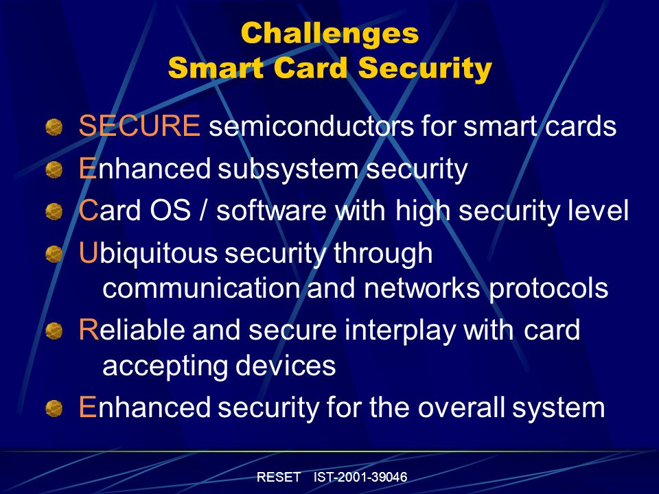 RESET IST-2001-39046 Challenges Smart Card Security SECURE semiconductors for smart cards Enhanced subsystem security Card OS / software with high security level Ubiquitous security through communication and networks protocols Reliable and secure interplay with card accepting devices Enhanced security for the overall system