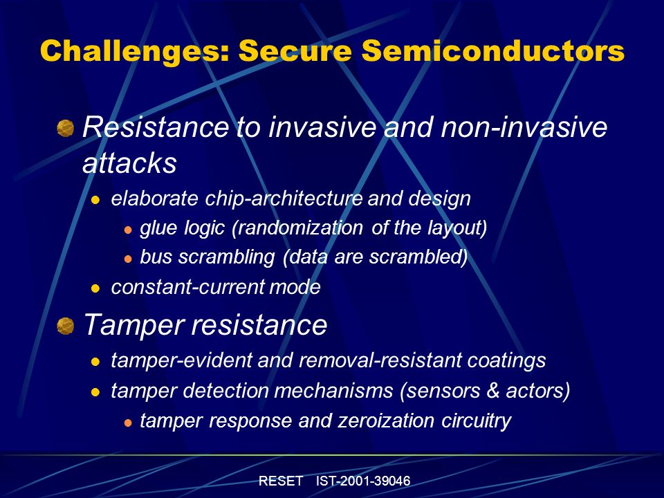 RESET IST-2001-39046 Challenges: Secure Semiconductors Resistance to invasive and non-invasive attacks elaborate chip-architecture and design glue logic (randomization of the layout) bus scrambling (data are scrambled) constant-current mode Tamper resistance tamper-evident and removal-resistant coatings tamper detection mechanisms (sensors & actors) tamper response and zeroization circuitry