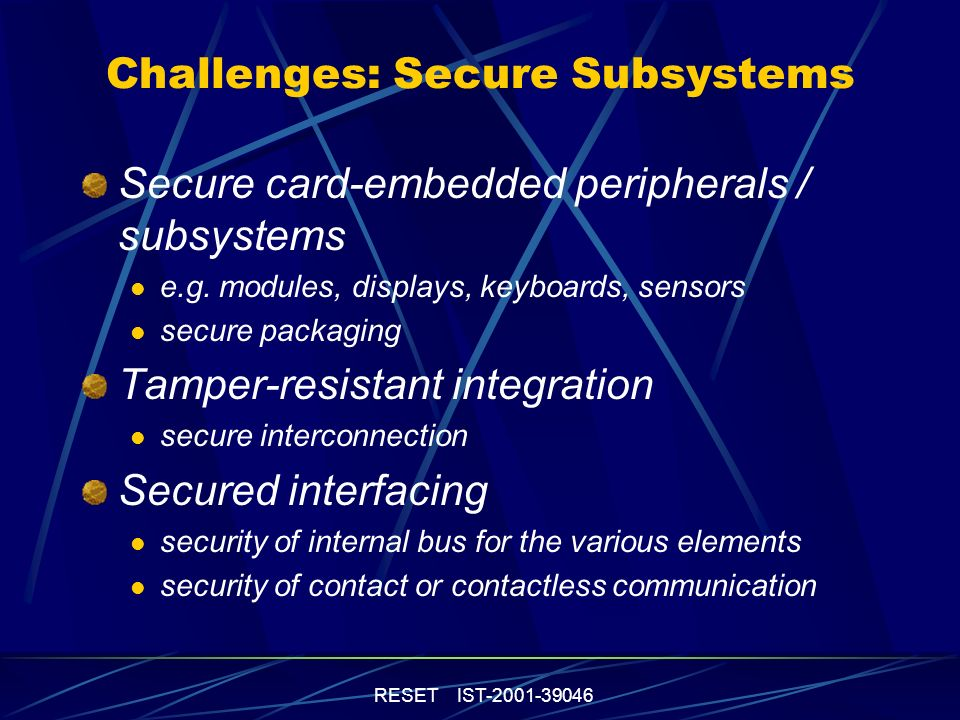 RESET IST-2001-39046 Challenges: Secure Subsystems Secure card-embedded peripherals / subsystems e.g. modules, displays, keyboards, sensors secure pac
