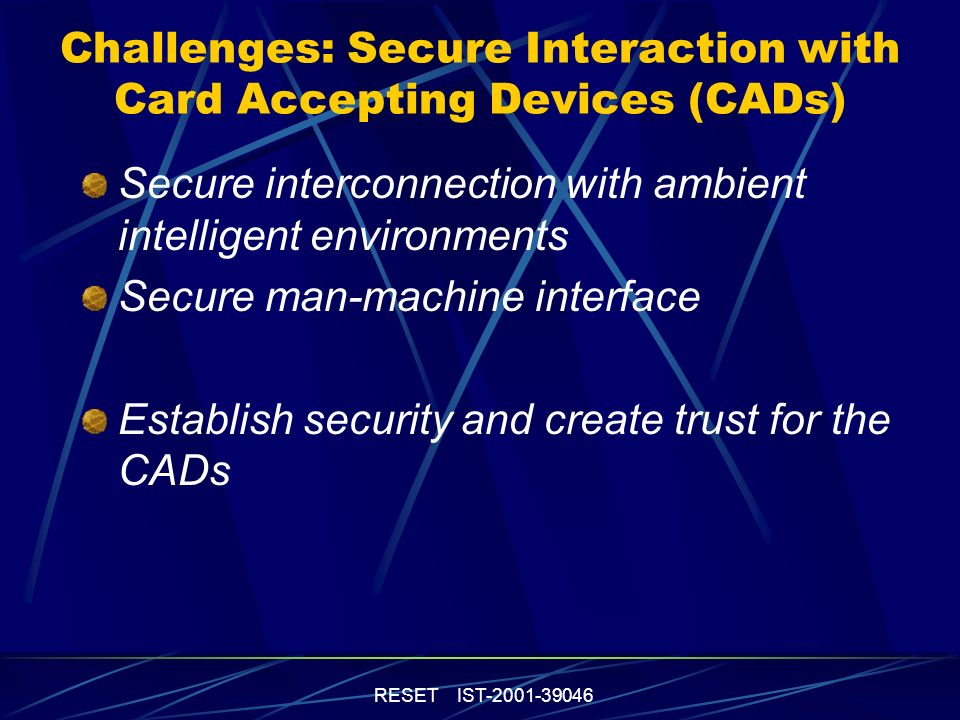 RESET IST-2001-39046 Challenges: Secure Interaction with Card Accepting Devices (CADs) Secure interconnection with ambient intelligent environments Secure man-machine interface Establish security and create trust for the CADs