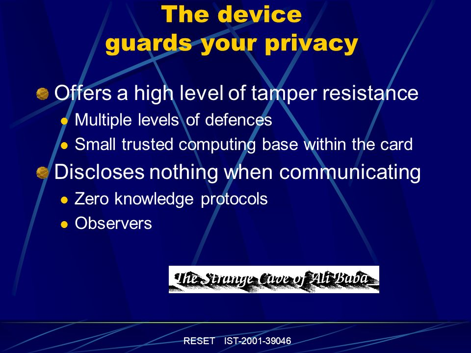 RESET IST-2001-39046 The device guards your privacy Offers a high level of tamper resistance Multiple levels of defences Small trusted computing base within the card Discloses nothing when communicating Zero knowledge protocols Observers