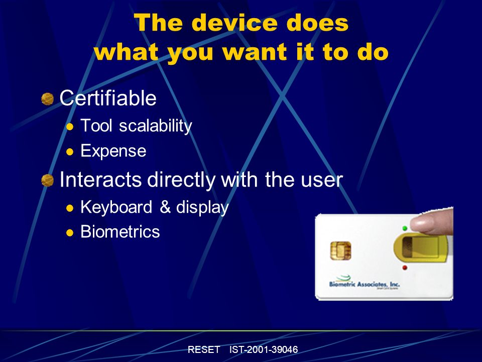 RESET IST-2001-39046 The device does what you want it to do Certifiable Tool scalability Expense Interacts directly with the user Keyboard & display Biometrics