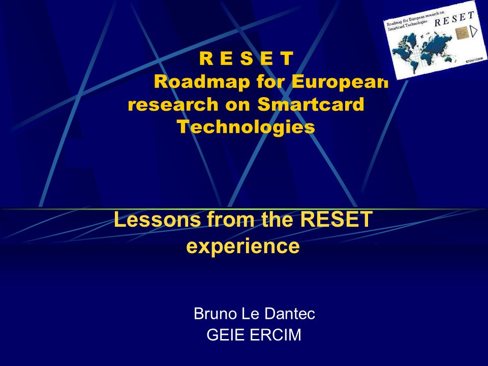 R E S E T Roadmap for European research on Smartcard Technologies Bruno Le Dantec GEIE ERCIM Lessons from the RESET experience
