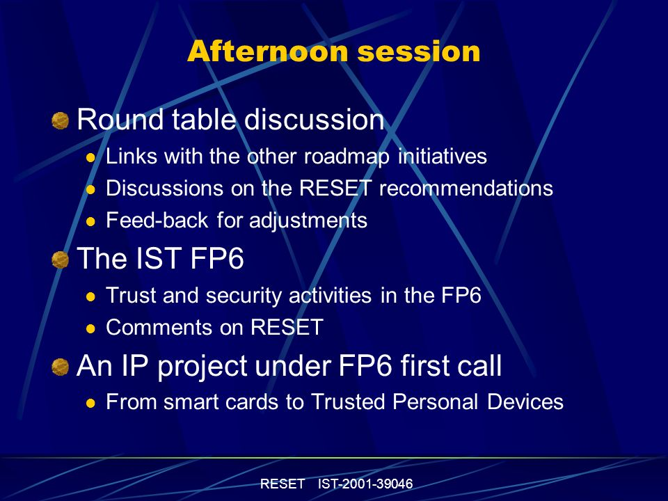 RESET IST-2001-39046 Round table discussion Links with the other roadmap initiatives Discussions on the RESET recommendations Feed-back for adjustments The IST FP6 Trust and security activities in the FP6 Comments on RESET An IP project under FP6 first call From smart cards to Trusted Personal Devices Afternoon session