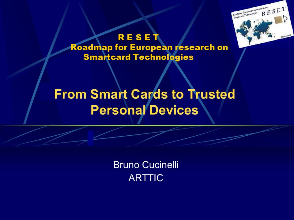 R E S E T Roadmap for European research on Smartcard Technologies Bruno Cucinelli ARTTIC From Smart Cards to Trusted Personal Devices