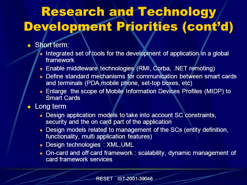 RESET IST-2001-39046 Research and Technology Development Priorities (contd) Systems Integration : Adapt middleware and integration tools from software engineering to special characteristics of SCs Improve management of SC and their content with model(s) of card management systems