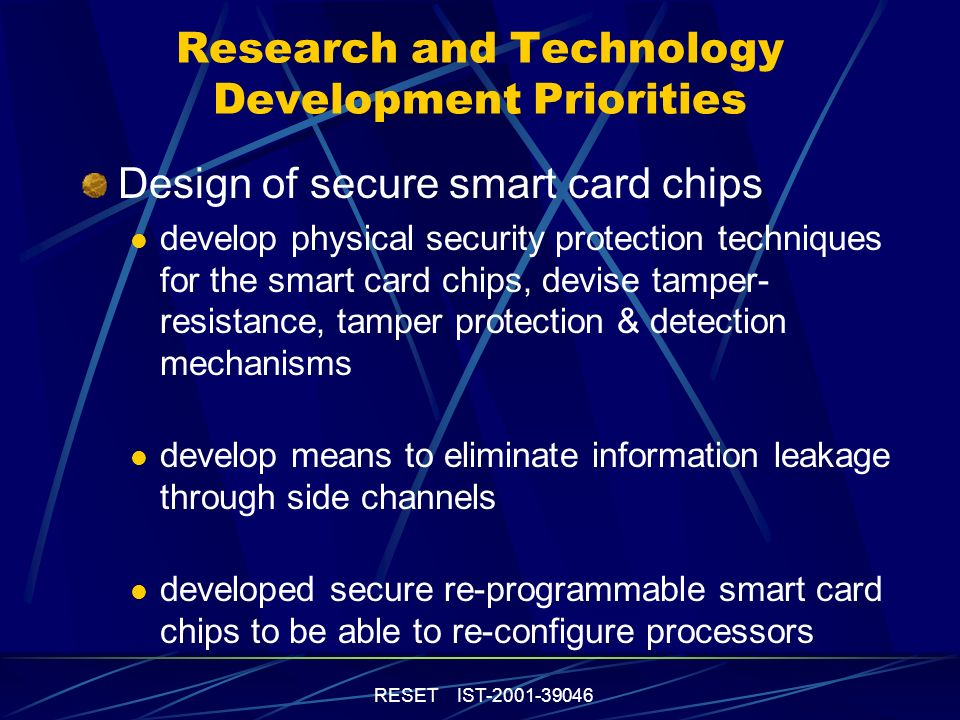 RESET IST-2001-39046 Technology and Market Trends (contd) Multi-application cards need special security: integrity and strict separation of the different applications prevention of unauthorized access to card file systems or confidential data High-end cryptography big key-lengths high-speed encryption and decryption