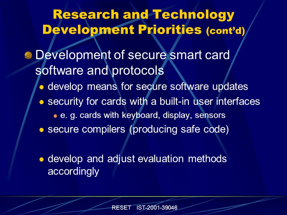 RESET IST-2001-39046 Research and Technology Development Priorities (contd) Development and implementation of high-end cryptology enhance the security of smart cards in the PC and internet environment develop on-the-fly encryption and decryption new public-key algorithms for smart cards without crypto processor on-chip random number generator tests secure on-chip key generation enhance security and the speed of the contactless interface