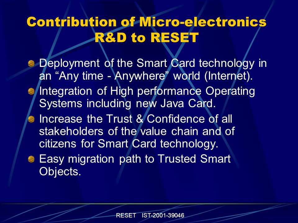 RESET IST-2001-39046 Technology R&D Priorities Short-medium term: High-performance Non Volatile Memory High-performance Standard Communication Power consumption (MIPS/mW) Continuous tamper resistance improvement Medium/long term: Fault resistant IP blocks design Re-configurable architectures Cost effective camouflage technologies Single memory technology (high density & fast RAM+ NVM ).