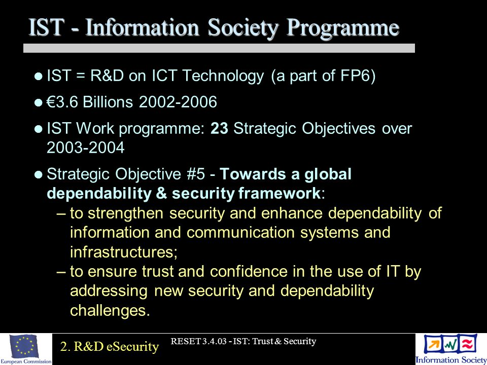 RESET 3.4.03 - IST: Trust & Security IST - Information Society Programme IST = R&D on ICT Technology (a part of FP6) 3.6 Billions 2002-2006 IST Work p