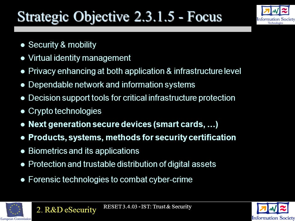 RESET 3.4.03 - IST: Trust & Security Strategic Objective 2.3.1.5 - Focus Security & mobility Virtual identity management Privacy enhancing at both application & infrastructure level Dependable network and information systems Decision support tools for critical infrastructure protection Crypto technologies Next generation secure devices (smart cards, …) Products, systems, methods for security certification Biometrics and its applications Protection and trustable distribution of digital assets Forensic technologies to combat cyber-crime 2.
