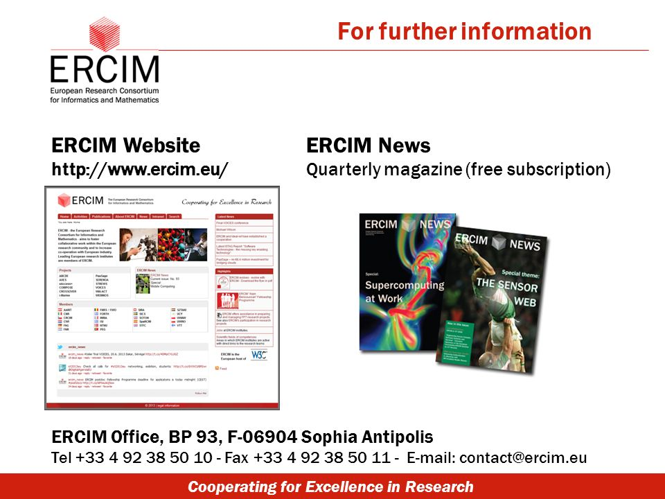 Cooperating for Excellence in Research ERCIM Website http://www.ercim.eu/ ERCIM Office, BP 93, F-06904 Sophia Antipolis Tel +33 4 92 38 50 10 - Fax +33 4 92 38 50 11 - E-mail: contact@ercim.eu ERCIM News Quarterly magazine (free subscription) For further information