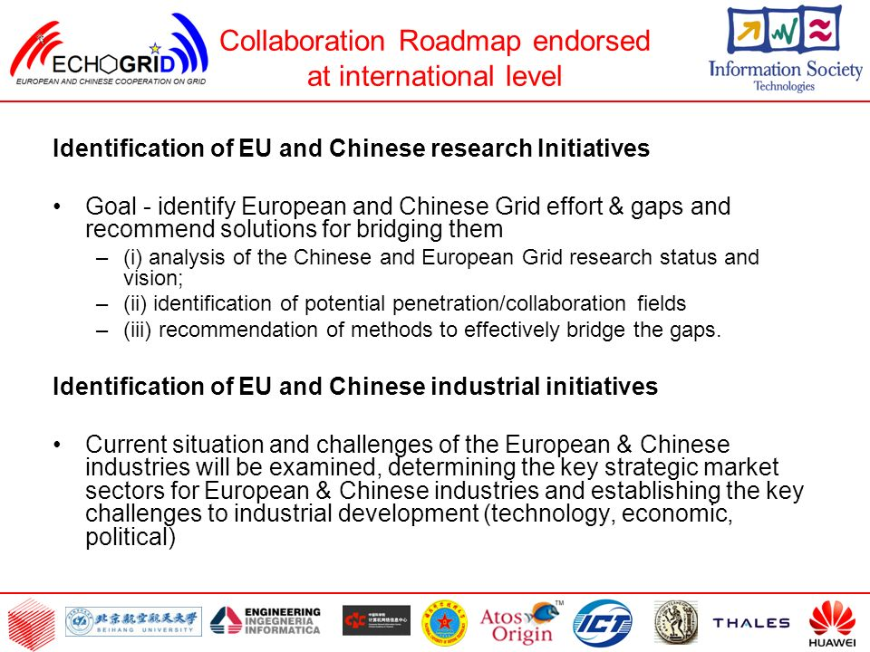 Collaboration Roadmap endorsed at international level Identification of EU and Chinese research Initiatives Goal - identify European and Chinese Grid effort & gaps and recommend solutions for bridging them –(i) analysis of the Chinese and European Grid research status and vision; –(ii) identification of potential penetration/collaboration fields –(iii) recommendation of methods to effectively bridge the gaps.