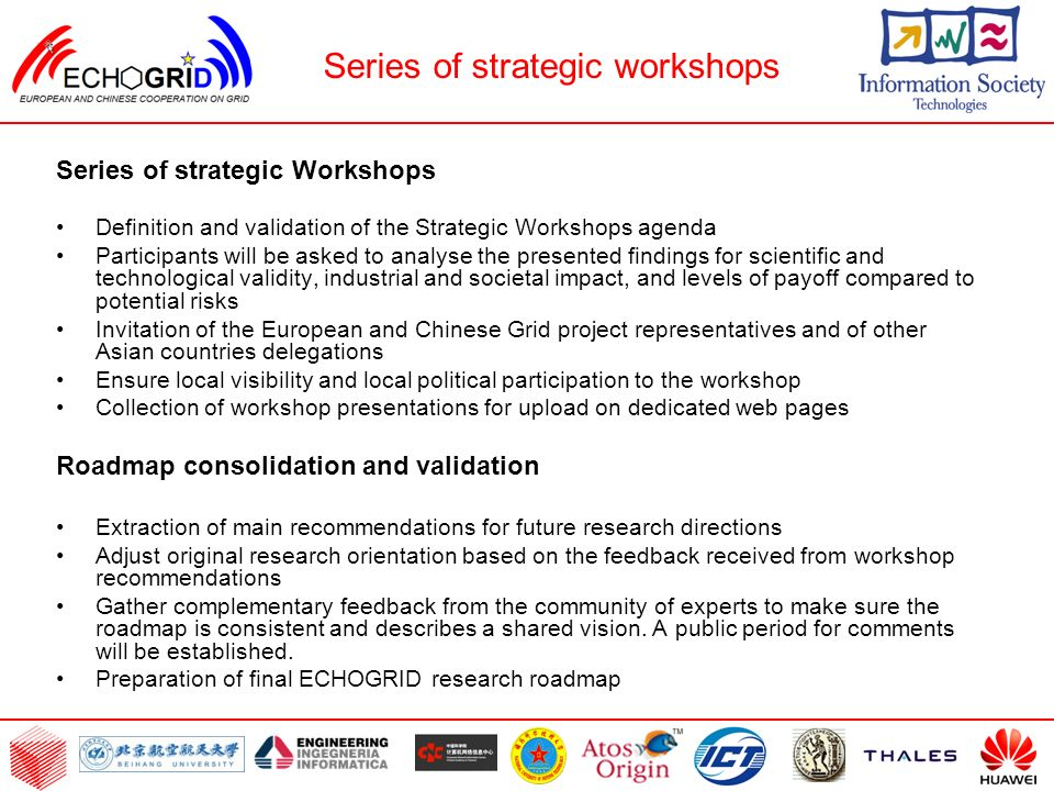 Series of strategic Workshops Definition and validation of the Strategic Workshops agenda Participants will be asked to analyse the presented findings for scientific and technological validity, industrial and societal impact, and levels of payoff compared to potential risks Invitation of the European and Chinese Grid project representatives and of other Asian countries delegations Ensure local visibility and local political participation to the workshop Collection of workshop presentations for upload on dedicated web pages Roadmap consolidation and validation Extraction of main recommendations for future research directions Adjust original research orientation based on the feedback received from workshop recommendations Gather complementary feedback from the community of experts to make sure the roadmap is consistent and describes a shared vision.