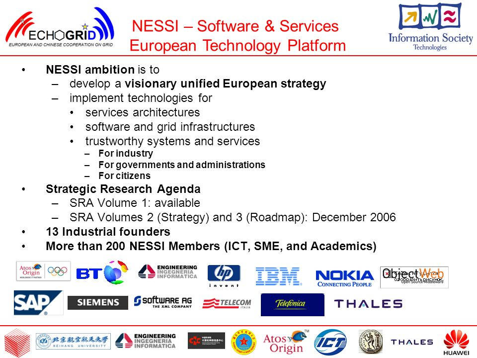 NESSI ambition is to –develop a visionary unified European strategy –implement technologies for services architectures software and grid infrastructures trustworthy systems and services –For industry –For governments and administrations –For citizens Strategic Research Agenda –SRA Volume 1: available –SRA Volumes 2 (Strategy) and 3 (Roadmap): December 2006 13 Industrial founders More than 200 NESSI Members (ICT, SME, and Academics) NESSI – Software & Services European Technology Platform