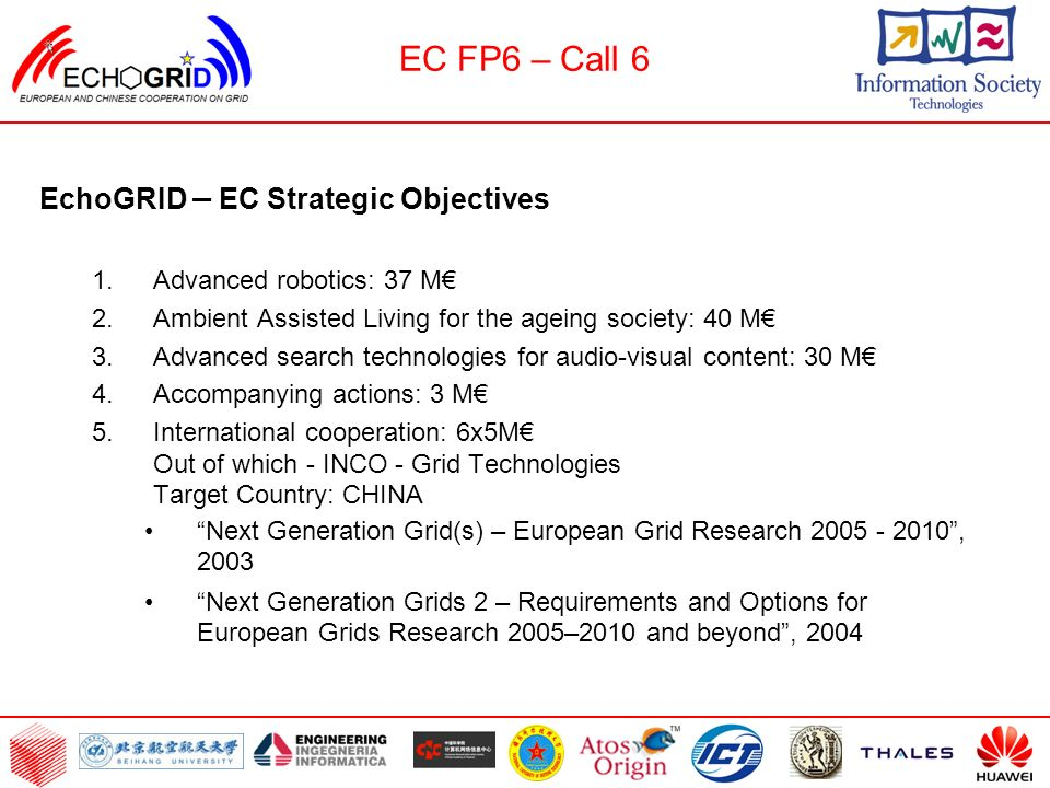 EC FP6 – Call 6 EchoGRID – EC Strategic Objectives 1.Advanced robotics: 37 M 2.Ambient Assisted Living for the ageing society: 40 M 3.Advanced search technologies for audio-visual content: 30 M 4.Accompanying actions: 3 M 5.International cooperation: 6x5M Out of which - INCO - Grid Technologies Target Country: CHINA Next Generation Grid(s) – European Grid Research 2005 - 2010, 2003 Next Generation Grids 2 – Requirements and Options for European Grids Research 2005–2010 and beyond, 2004