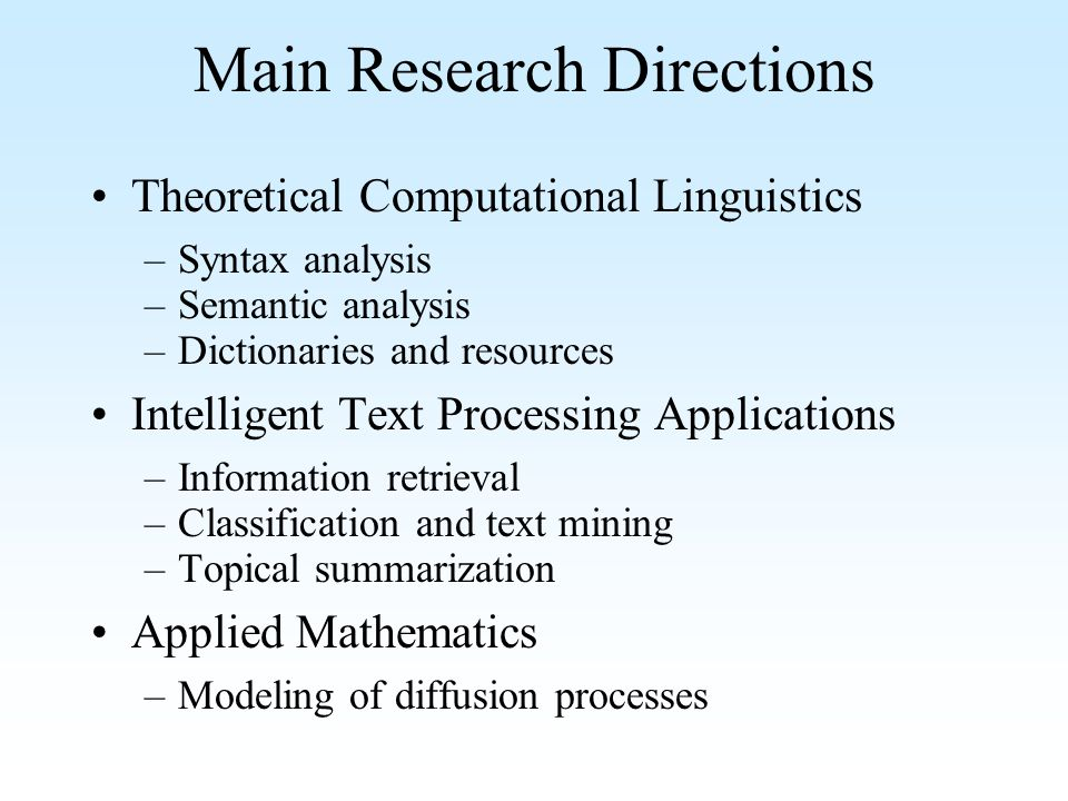 Main Research Directions Theoretical Computational Linguistics –Syntax analysis –Semantic analysis –Dictionaries and resources Intelligent Text Processing Applications –Information retrieval –Classification and text mining –Topical summarization Applied Mathematics –Modeling of diffusion processes